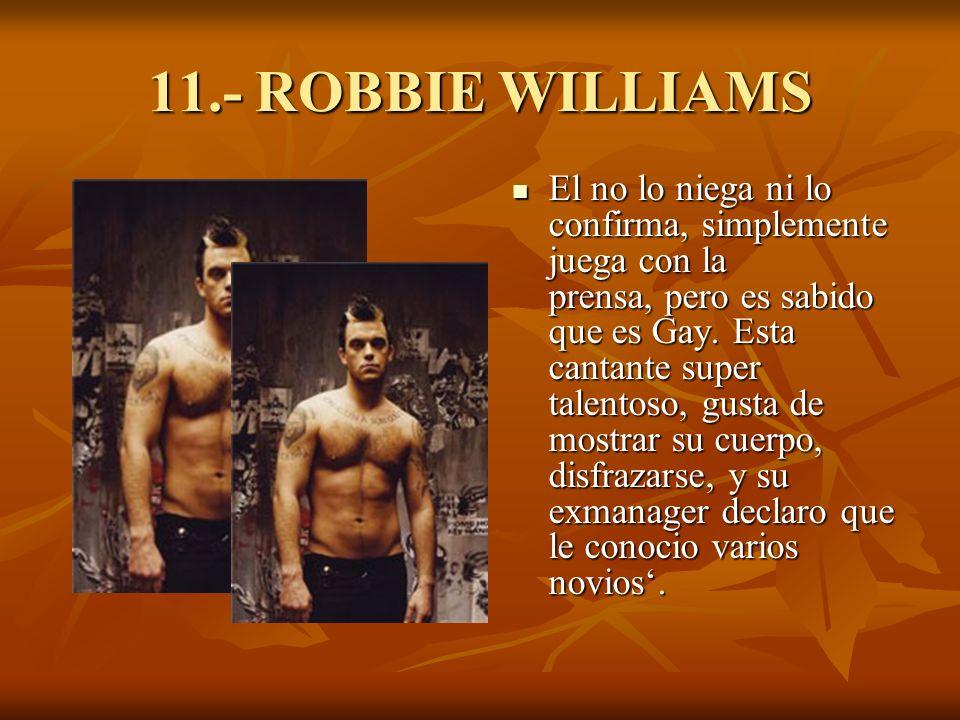 11.- ROBBIE WILLIAMS El no lo niega ni lo confirma, simplemente juega con la prensa, pero es sabido que es Gay.