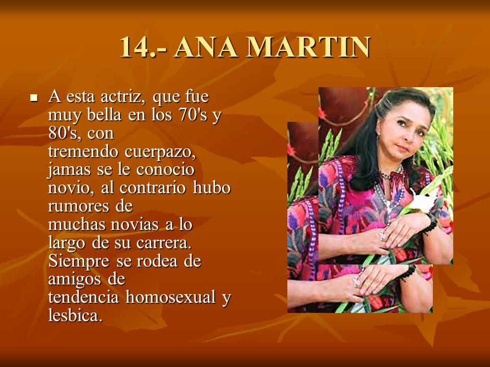 14.- ANA MARTIN A esta actriz, que fue muy bella en los 70 s y 80 s, con tremendo cuerpazo, jamas se le conocio novio, al contrario hubo rumores de muchas novias a lo largo de su carrera.
