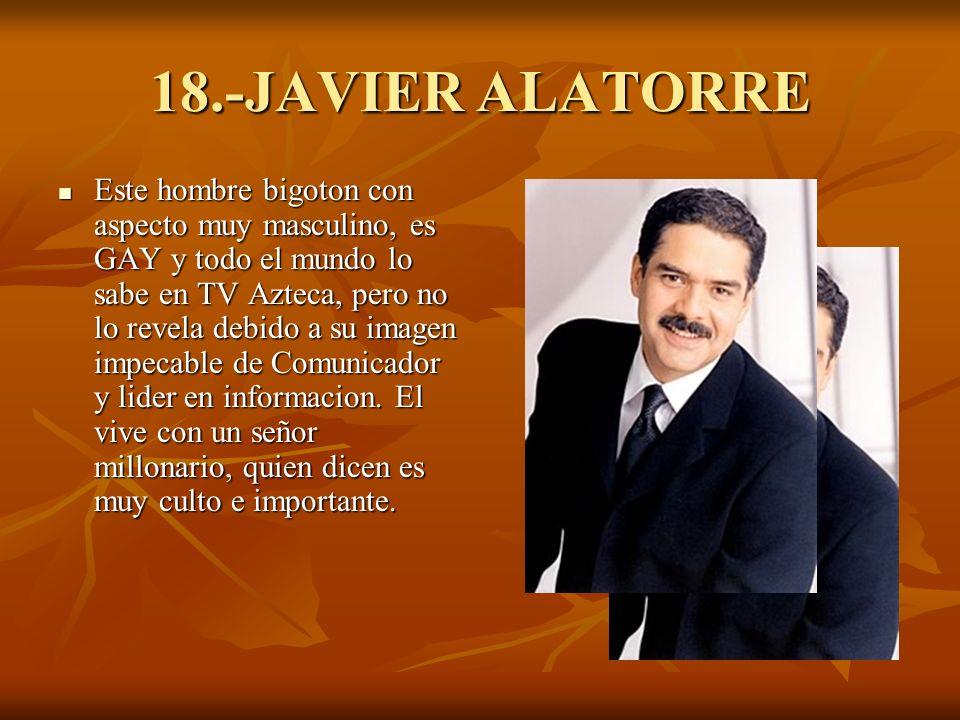 18.-JAVIER ALATORRE Este hombre bigoton con aspecto muy masculino, es GAY y todo el mundo lo sabe en TV Azteca, pero no lo revela debido a su imagen impecable de Comunicador y lider en informacion.