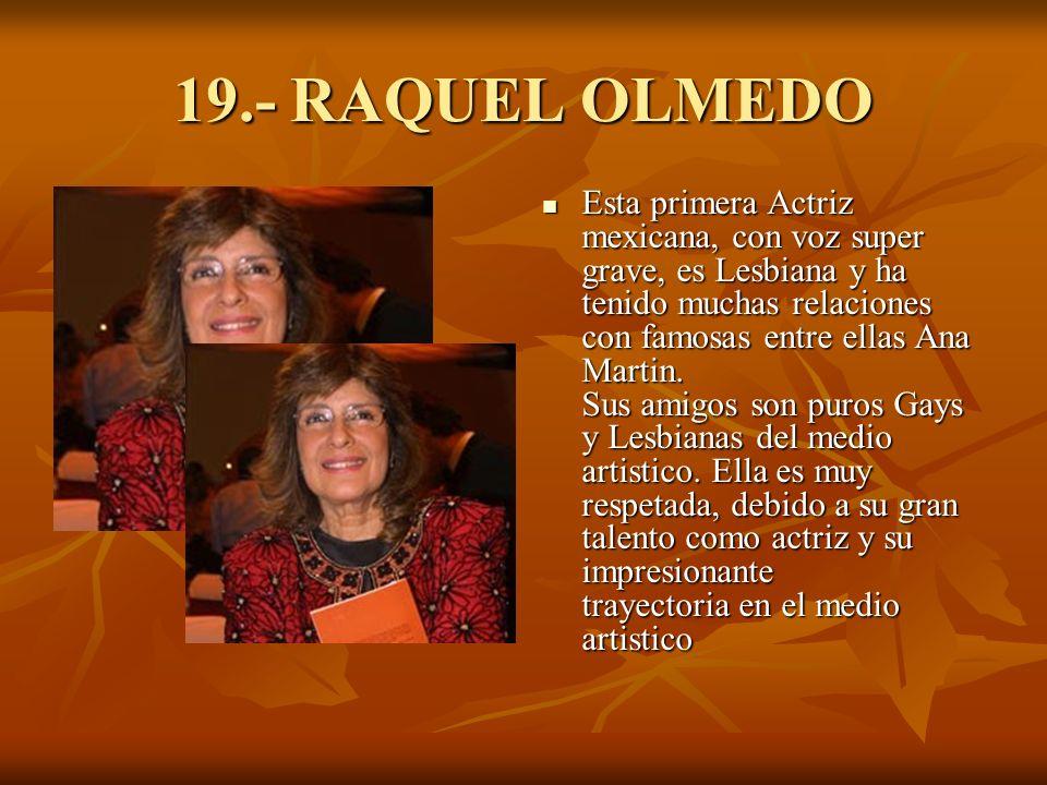 19.- RAQUEL OLMEDO Esta primera Actriz mexicana, con voz super grave, es Lesbiana y ha tenido muchas relaciones con famosas entre ellas Ana Martin.