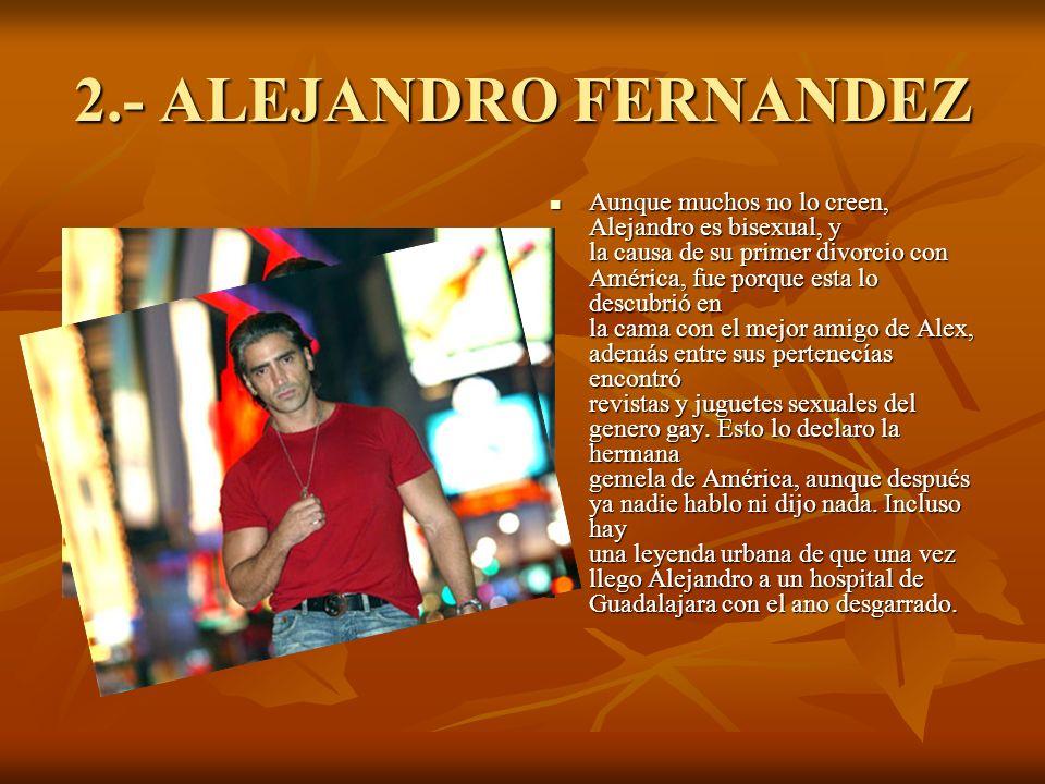 2.- ALEJANDRO FERNANDEZ Aunque muchos no lo creen, Alejandro es bisexual, y la causa de su primer divorcio con América, fue porque esta lo descubrió en la cama con el mejor amigo de Alex, además entre sus pertenecías encontró revistas y juguetes sexuales del genero gay.