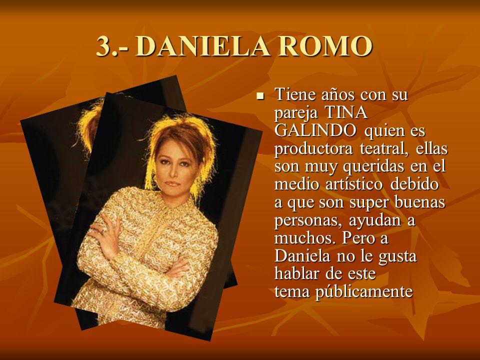 3.- DANIELA ROMO Tiene años con su pareja TINA GALINDO quien es productora teatral, ellas son muy queridas en el medio artístico debido a que son super buenas personas, ayudan a muchos.