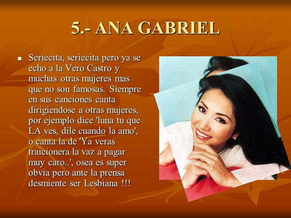5.- ANA GABRIEL Seriecita, seriecita pero ya se echo a la Vero Castro y muchas otras mujeres mas que no son famosas.