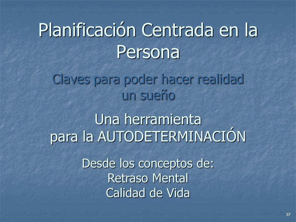 Planificación Centrada en la Persona Claves para poder hacer realidad un sueño Una herramienta para la AUTODETERMINACIÓN Desde los conceptos de: Retraso Mental Calidad de Vida 37