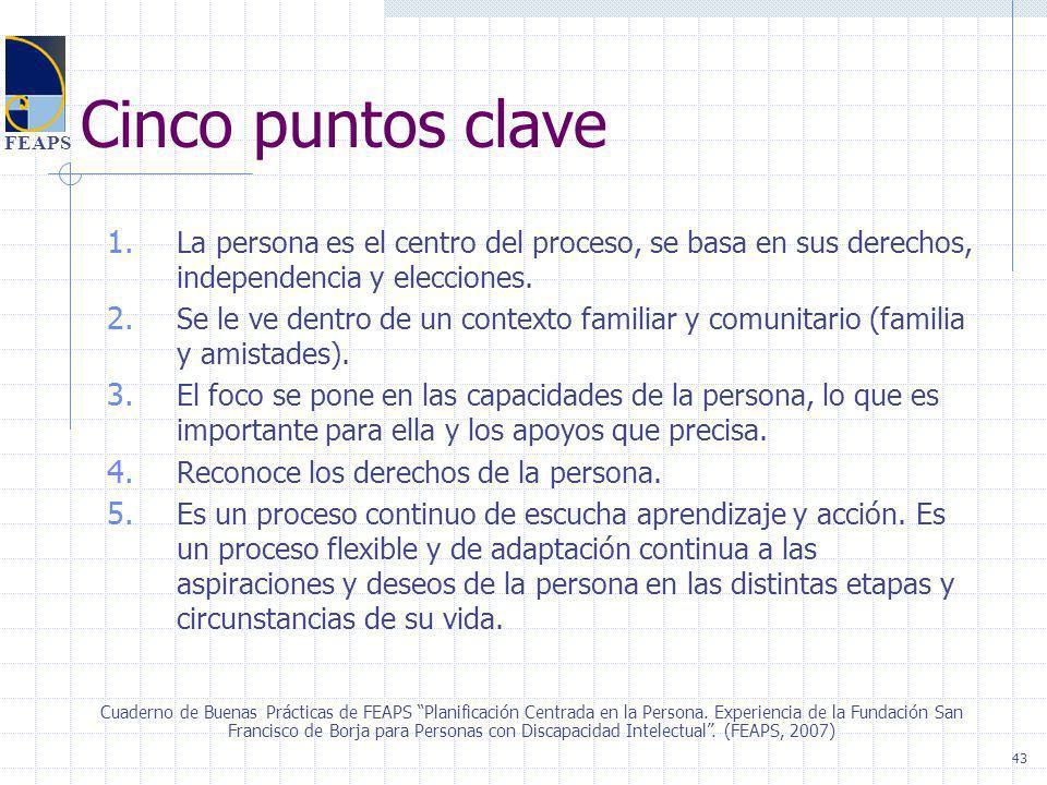 FEAPS Cinco puntos clave 1. La persona es el centro del proceso, se basa en sus derechos, independencia y elecciones. 2. Se le ve dentro de un context