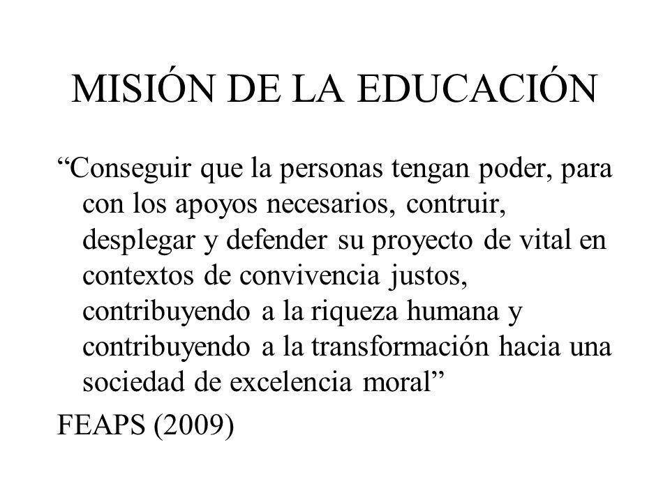 MISIÓN DE LA EDUCACIÓN Conseguir que la personas tengan poder, para con los apoyos necesarios, contruir, desplegar y defender su proyecto de vital en contextos de convivencia justos, contribuyendo a la riqueza humana y contribuyendo a la transformación hacia una sociedad de excelencia moral FEAPS (2009)