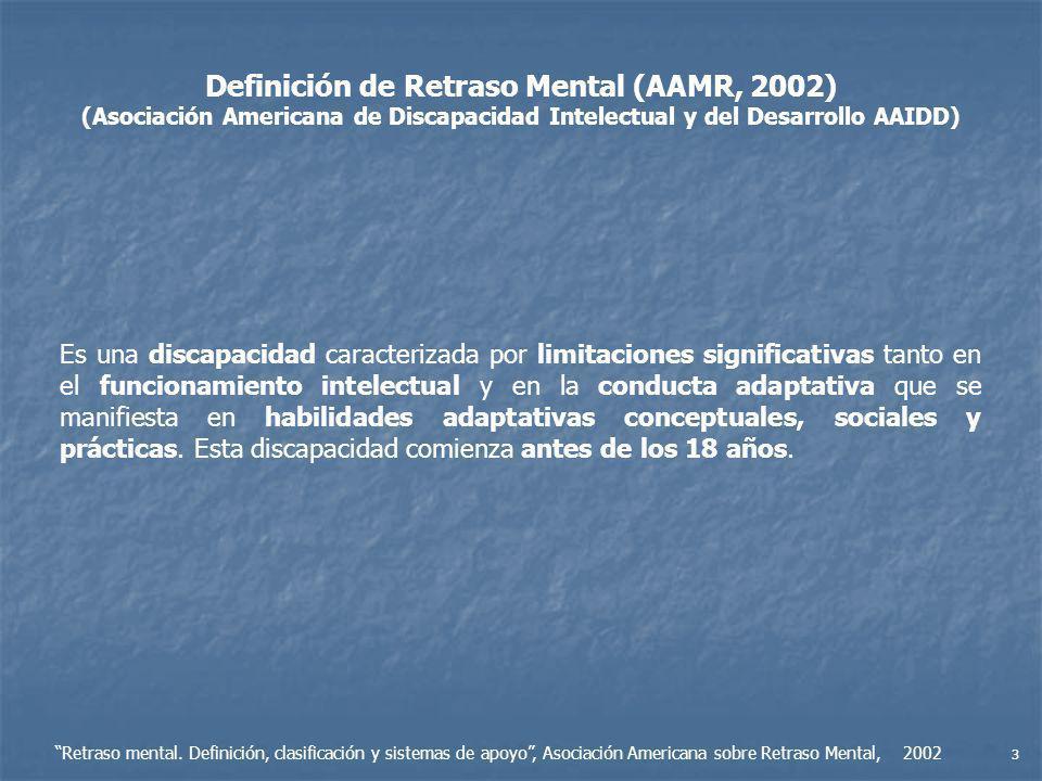 Definición de Retraso Mental (AAMR, 2002) (Asociación Americana de Discapacidad Intelectual y del Desarrollo AAIDD) Es una discapacidad caracterizada por limitaciones significativas tanto en el funcionamiento intelectual y en la conducta adaptativa que se manifiesta en habilidades adaptativas conceptuales, sociales y prácticas.