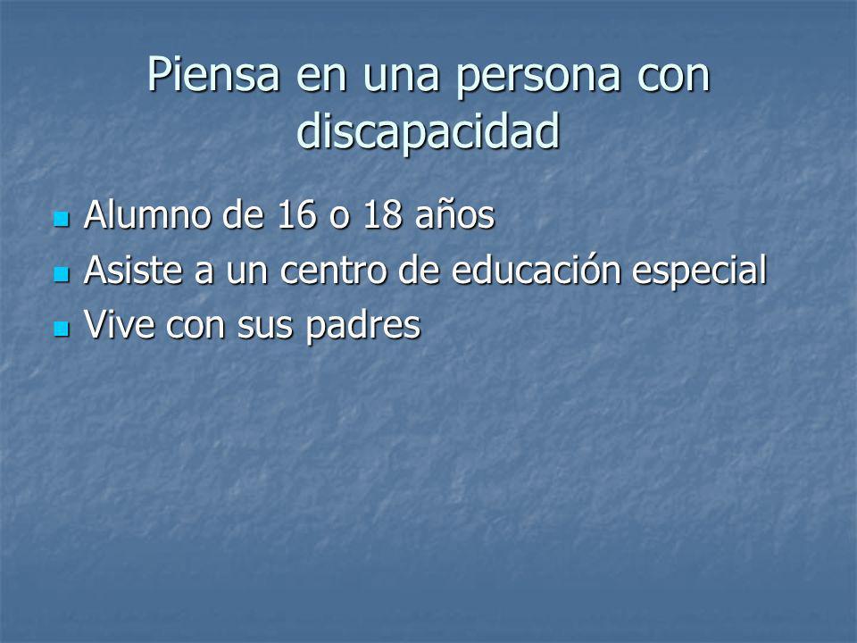 Piensa en una persona con discapacidad Alumno de 16 o 18 años Alumno de 16 o 18 años Asiste a un centro de educación especial Asiste a un centro de ed
