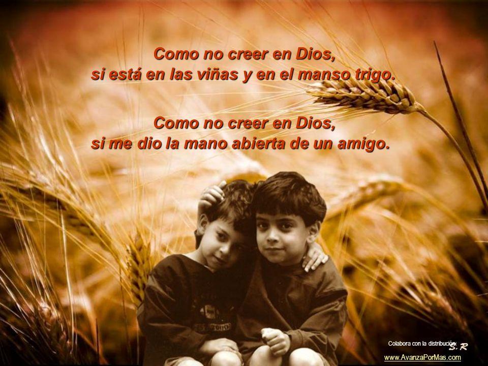 Como no creer, si me ha dado los hijos y la vida. si me ha dado la mujer querida. Como no creer, Colabora con la distribución: www.AvanzaPorMas.com