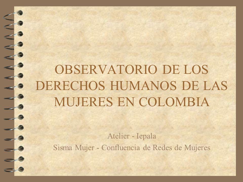 OBSERVATORIO DE LOS DERECHOS HUMANOS DE LAS MUJERES EN COLOMBIA Atelier - Iepala Sisma Mujer - Confluencia de Redes de Mujeres