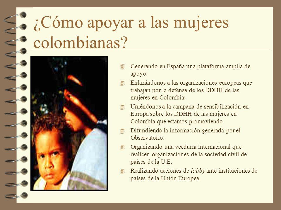 ¿Cómo apoyar a las mujeres colombianas? 4 Generando en España una plataforma amplia de apoyo. 4 Enlazándonos a las organizaciones europeas que trabaja
