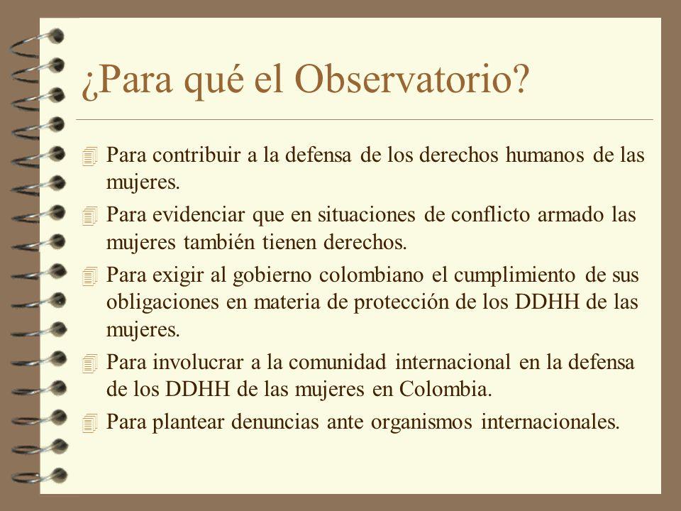 ¿Para qué el Observatorio? 4 Para contribuir a la defensa de los derechos humanos de las mujeres. 4 Para evidenciar que en situaciones de conflicto ar