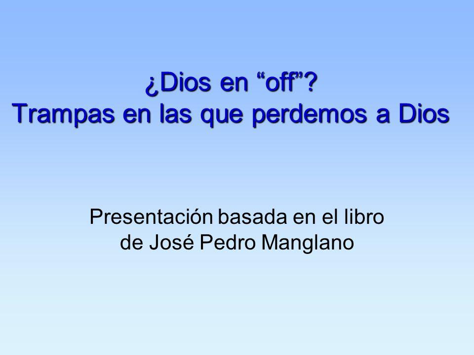 ¿Dios en off? Trampas en las que perdemos a Dios Presentación basada en el libro de José Pedro Manglano