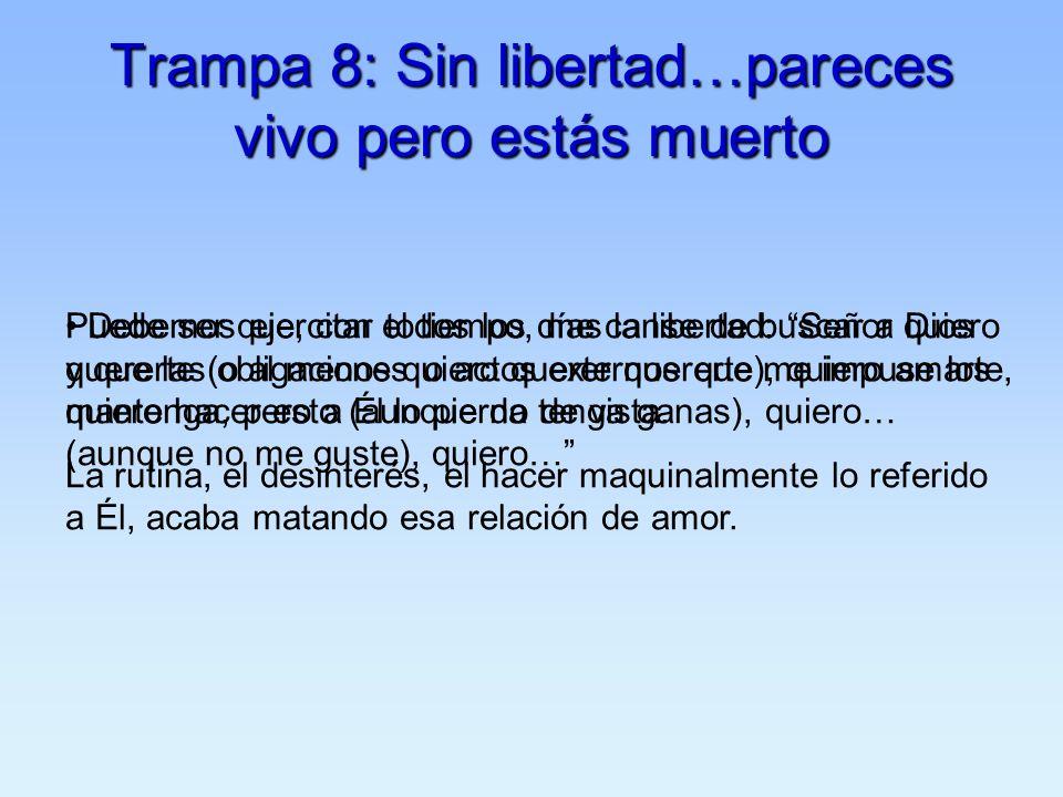 Trampa 8: Sin libertad…pareces vivo pero estás muerto Puede ser que, con el tiempo, me canse de buscar a Dios y que las obligaciones o actos externos