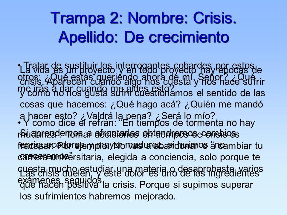 Trampa 2: Nombre: Crisis. Apellido: De crecimiento La vida es un proyecto y en todo proyecto hay épocas de crisis. Aparecen cuando algo nos cuesta y n