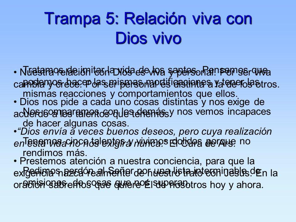 Trampa 5: Relación viva con Dios vivo Tratamos de imitar la vida de los santos. Pensamos que podemos hacer las mismas mortificaciones y tener las mism