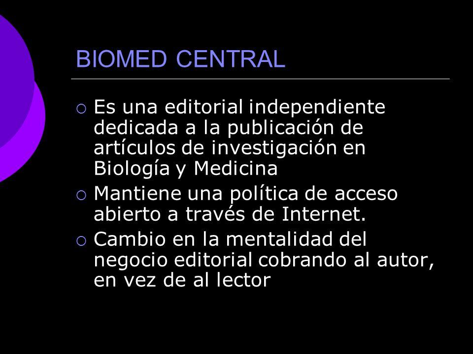 BIOMED CENTRAL Es una editorial independiente dedicada a la publicación de artículos de investigación en Biología y Medicina Mantiene una política de acceso abierto a través de Internet.