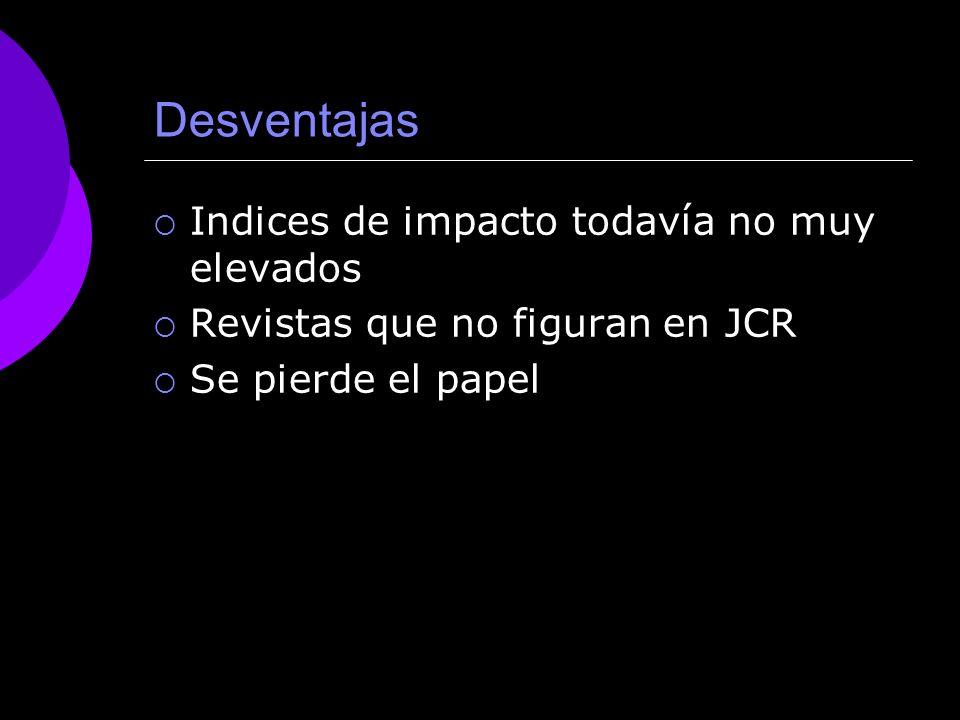 Desventajas Indices de impacto todavía no muy elevados Revistas que no figuran en JCR Se pierde el papel