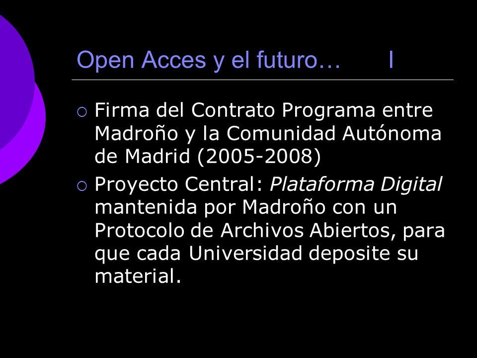 Open Acces y el futuro… I Firma del Contrato Programa entre Madroño y la Comunidad Autónoma de Madrid (2005-2008) Proyecto Central: Plataforma Digital mantenida por Madroño con un Protocolo de Archivos Abiertos, para que cada Universidad deposite su material.