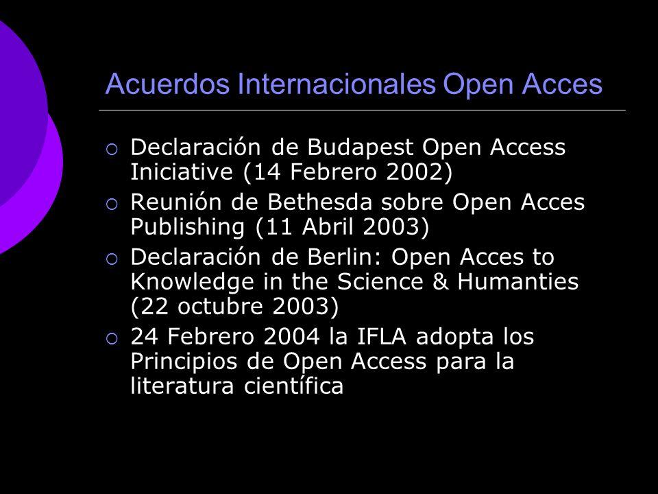 Acuerdos Internacionales Open Acces Declaración de Budapest Open Access Iniciative (14 Febrero 2002) Reunión de Bethesda sobre Open Acces Publishing (11 Abril 2003) Declaración de Berlin: Open Acces to Knowledge in the Science & Humanties (22 octubre 2003) 24 Febrero 2004 la IFLA adopta los Principios de Open Access para la literatura científica