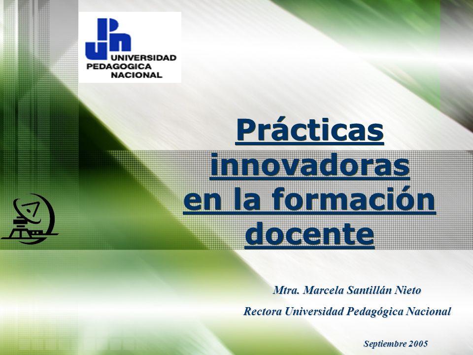 Prácticas innovadoras en la formación docente Mtra. Marcela Santillán Nieto Rectora Universidad Pedagógica Nacional Septiembre 2005