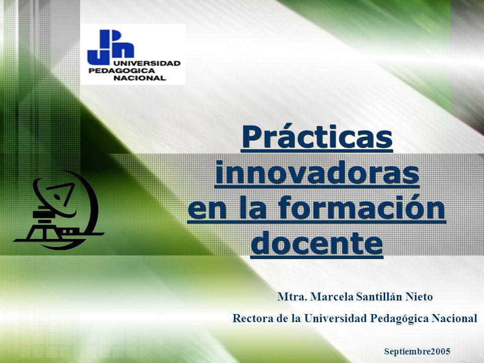 Prácticas innovadoras en la formación docente Mtra. Marcela Santillán Nieto Rectora de la Universidad Pedagógica Nacional Septiembre2005