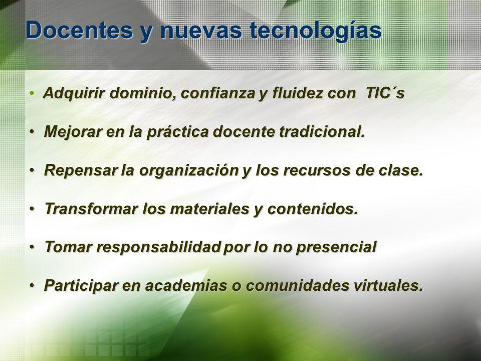 Docentes y nuevas tecnologías Adquirir dominio, confianza y fluidez con TIC´s Mejorar en la práctica docente tradicional. Mejorar en la práctica docen