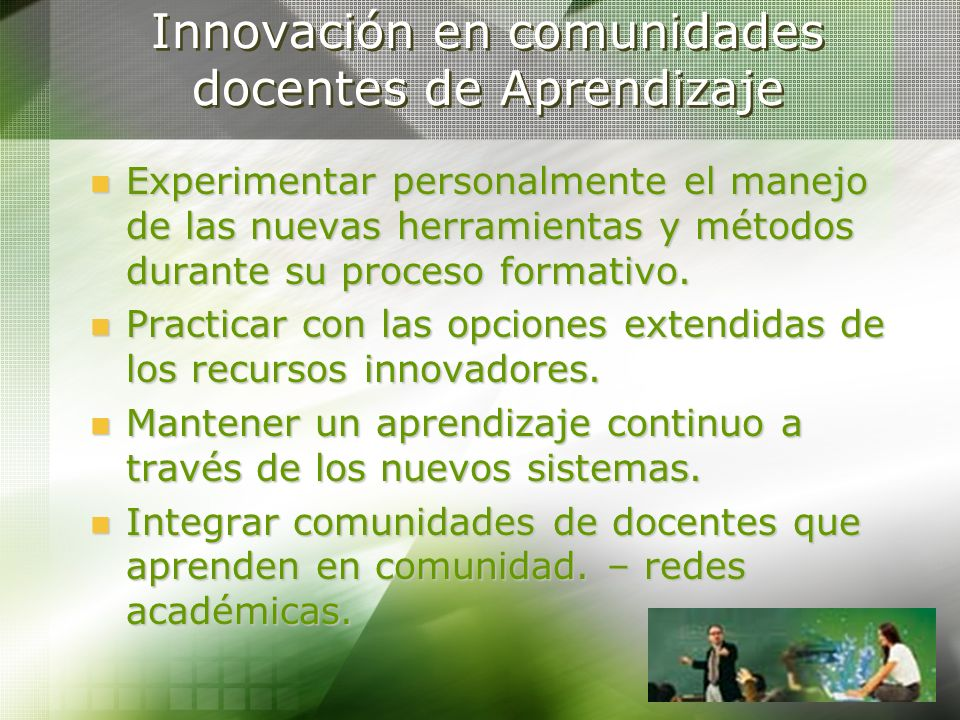 Innovación en comunidades docentes de Aprendizaje Experimentar personalmente el manejo de las nuevas herramientas y métodos durante su proceso formati