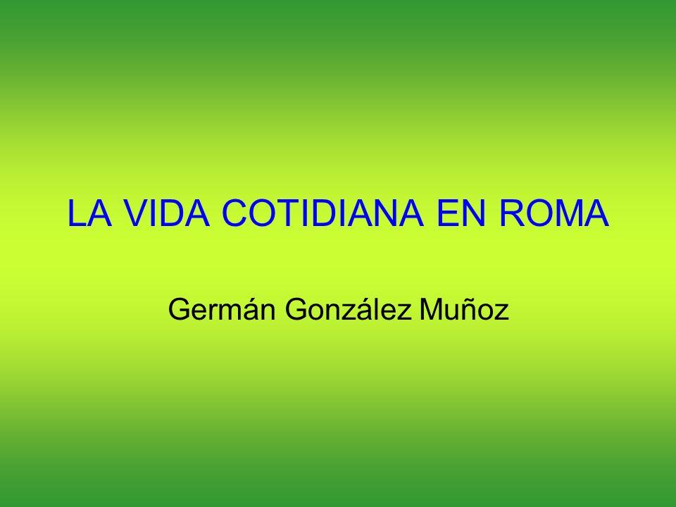 LA VIDA COTIDIANA EN ROMA Germán González Muñoz