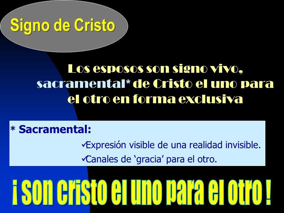 Signo de Cristo Los esposos son signo vivo, sacramental* de Cristo el uno para el otro en forma exclusiva * Sacramental: Expresión visible de una real