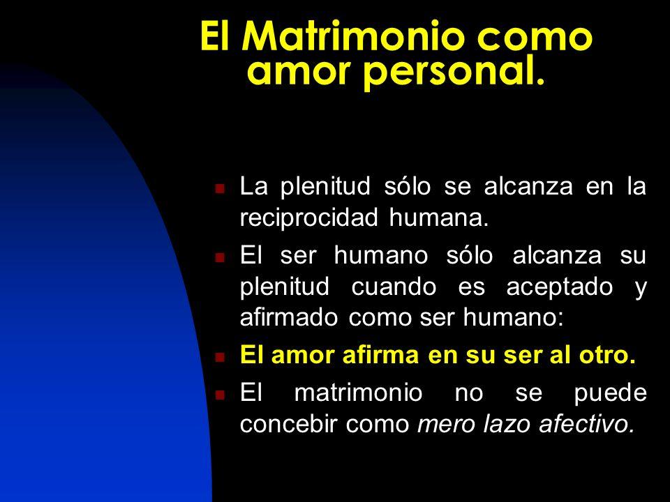 El Matrimonio como amor personal. La La plenitud sólo se alcanza en la reciprocidad humana. El El ser humano sólo alcanza su plenitud cuando es acepta