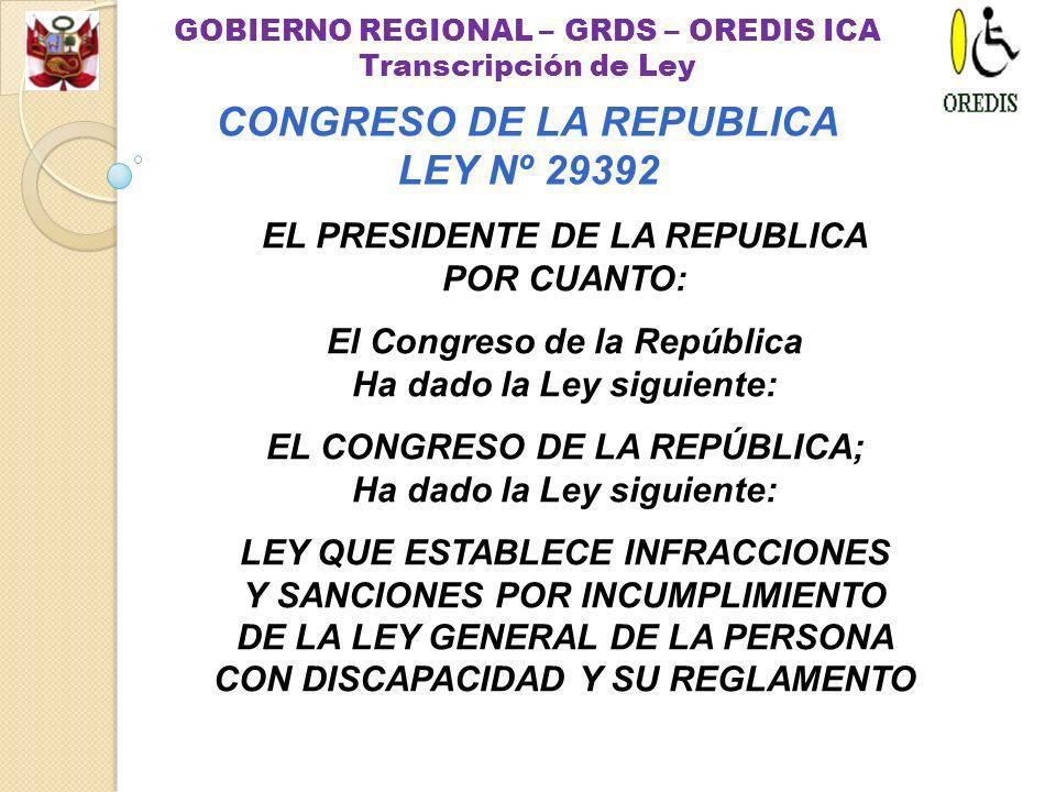 EL PRESIDENTE DE LA REPUBLICA POR CUANTO: El Congreso de la República Ha dado la Ley siguiente: EL CONGRESO DE LA REPÚBLICA; Ha dado la Ley siguiente: LEY QUE ESTABLECE INFRACCIONES Y SANCIONES POR INCUMPLIMIENTO DE LA LEY GENERAL DE LA PERSONA CON DISCAPACIDAD Y SU REGLAMENTO GOBIERNO REGIONAL – GRDS – OREDIS ICA Transcripción de Ley CONGRESO DE LA REPUBLICA LEY Nº 29392