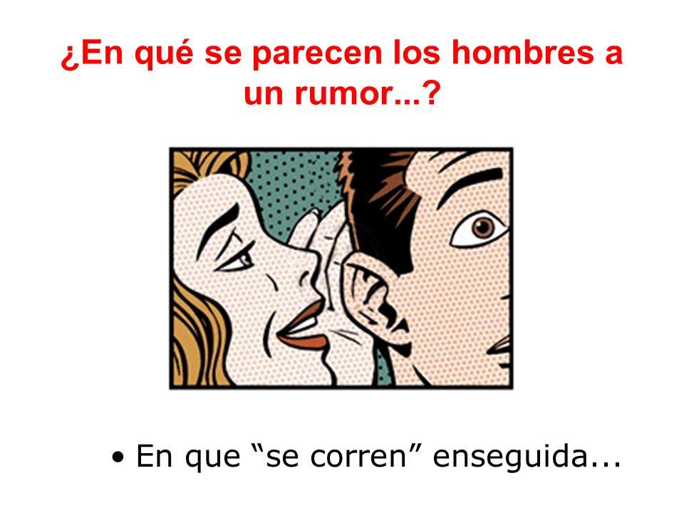 ¿En qué se parecen los hombres a un rumor...? En que se corren enseguida...