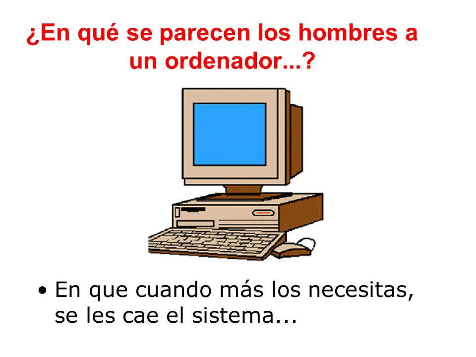 ¿En qué se parecen los hombres a un ordenador...? En que cuando más los necesitas, se les cae el sistema...