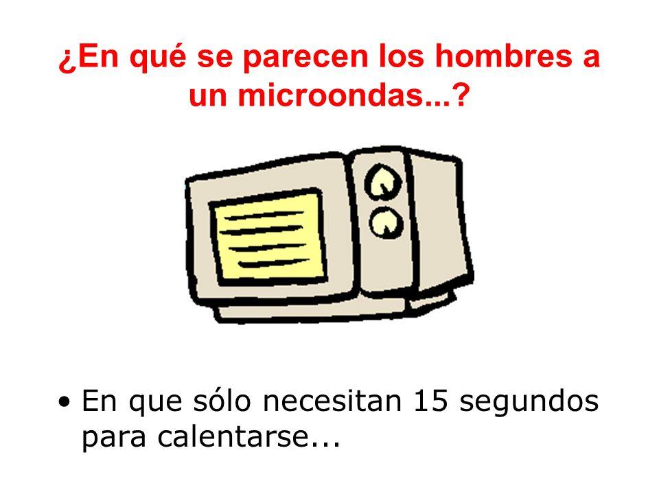 ¿En qué se parecen los hombres a un microondas...? En que sólo necesitan 15 segundos para calentarse...