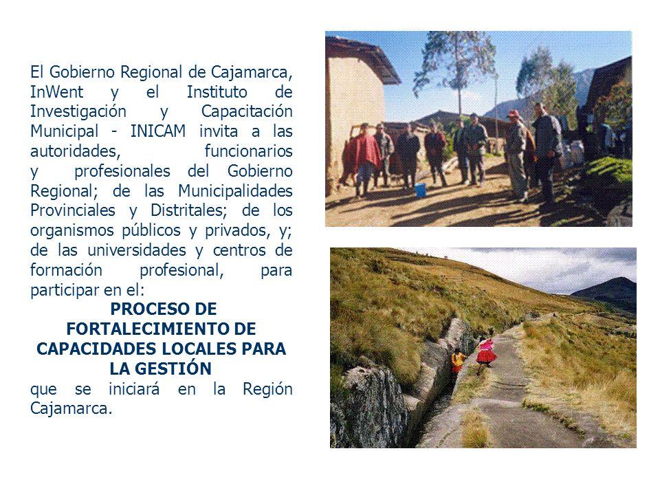 El Gobierno Regional de Cajamarca, InWent y el Instituto de Investigación y Capacitación Municipal - INICAM invita a las autoridades, funcionarios y profesionales del Gobierno Regional; de las Municipalidades Provinciales y Distritales; de los organismos públicos y privados, y; de las universidades y centros de formación profesional, para participar en el: PROCESO DE FORTALECIMIENTO DE CAPACIDADES LOCALES PARA LA GESTIÓN que se iniciará en la Región Cajamarca.