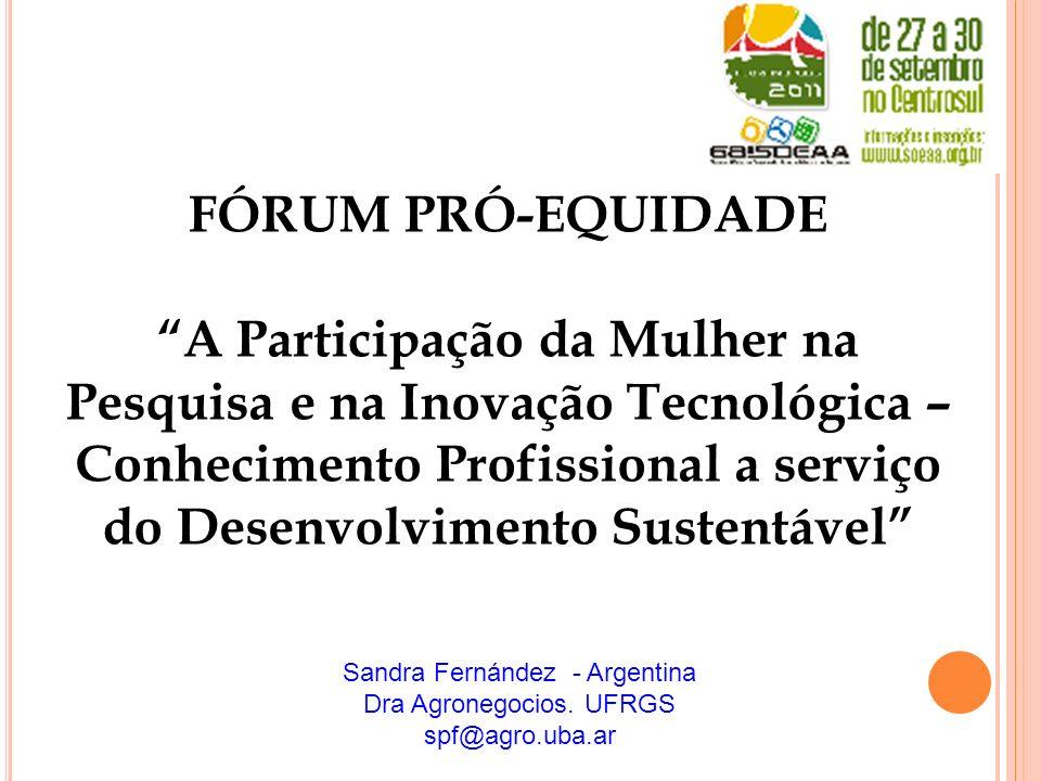 Sandra Fernández - Argentina Dra Agronegocios. UFRGS spf@agro.uba.ar FÓRUM PRÓ-EQUIDADE A Participação da Mulher na Pesquisa e na Inovação Tecnológica