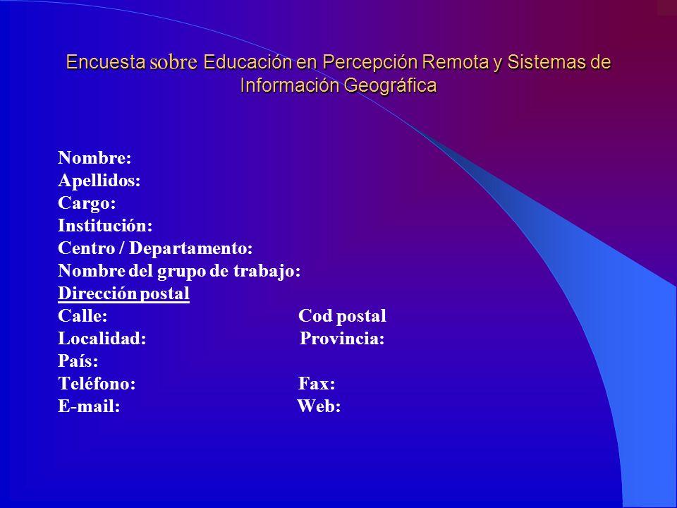 Encuesta sobre Educación en Percepción Remota y Sistemas de Información Geográfica Nombre: Apellidos: Cargo: Institución: Centro / Departamento: Nombr