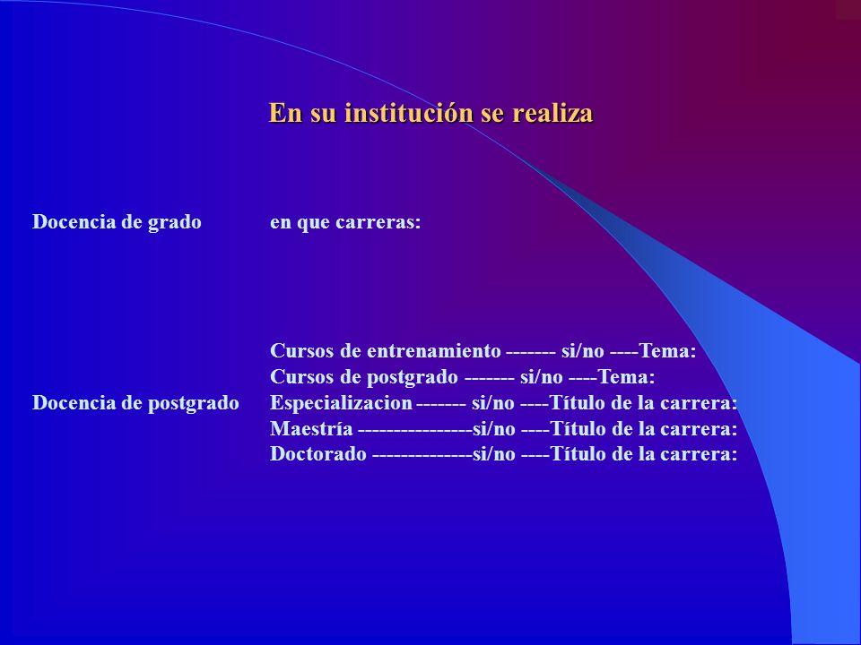 En su institución se realiza Docencia de gradoen que carreras: Docencia de postgrado Cursos de entrenamiento ------- si/no ----Tema: Cursos de postgra