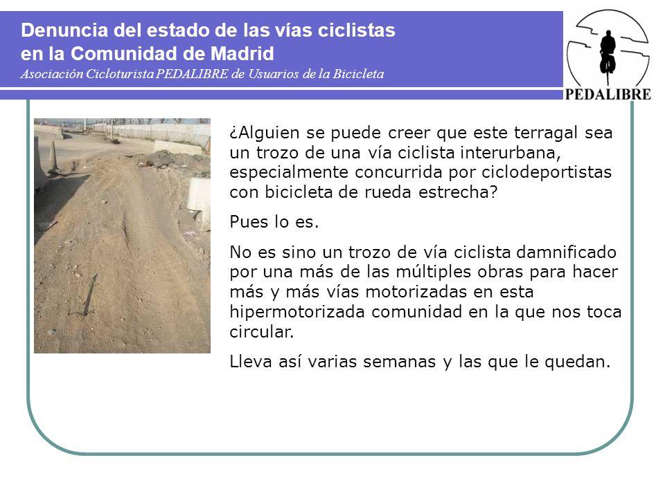 Denuncia del estado de las vías ciclistas en la Comunidad de Madrid Asociación Cicloturista PEDALIBRE de Usuarios de la Bicicleta ¿Alguien se puede creer que este terragal sea un trozo de una vía ciclista interurbana, especialmente concurrida por ciclodeportistas con bicicleta de rueda estrecha.