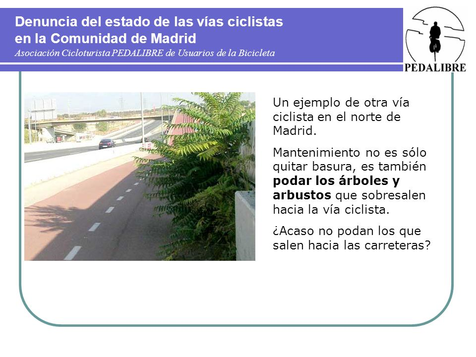 Denuncia del estado de las vías ciclistas en la Comunidad de Madrid Asociación Cicloturista PEDALIBRE de Usuarios de la Bicicleta Un ejemplo de otra vía ciclista en el norte de Madrid.