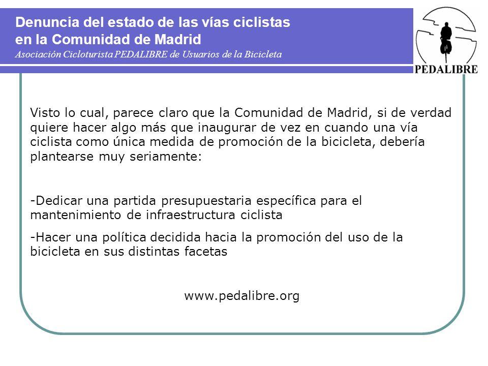 Denuncia del estado de las vías ciclistas en la Comunidad de Madrid Asociación Cicloturista PEDALIBRE de Usuarios de la Bicicleta Visto lo cual, parece claro que la Comunidad de Madrid, si de verdad quiere hacer algo más que inaugurar de vez en cuando una vía ciclista como única medida de promoción de la bicicleta, debería plantearse muy seriamente: -Dedicar una partida presupuestaria específica para el mantenimiento de infraestructura ciclista -Hacer una política decidida hacia la promoción del uso de la bicicleta en sus distintas facetas www.pedalibre.org