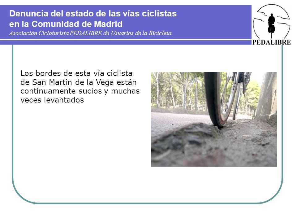 Denuncia del estado de las vías ciclistas en la Comunidad de Madrid Asociación Cicloturista PEDALIBRE de Usuarios de la Bicicleta Aspecto de un tramo especialmente sucio y peligroso, desgraciadamente muy común.