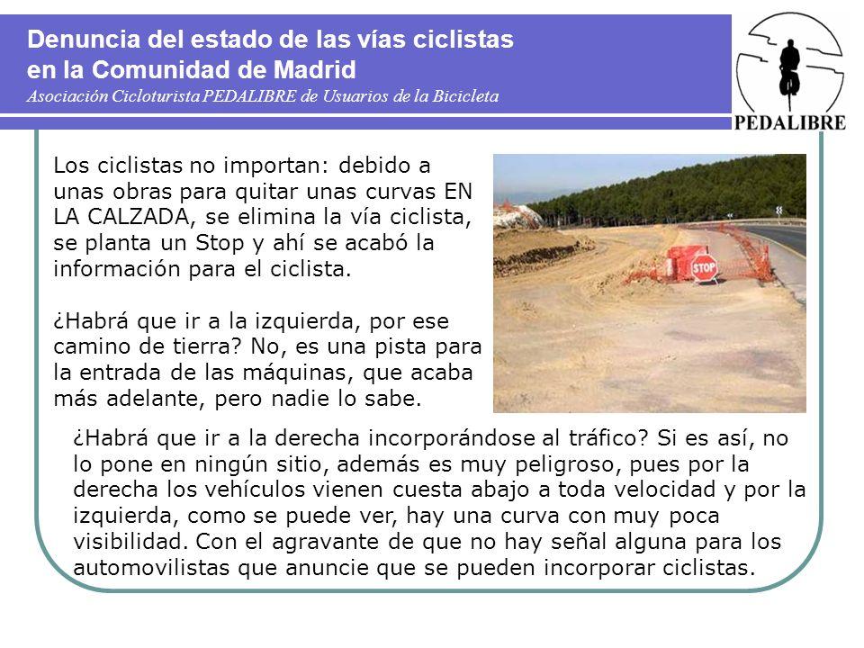 Denuncia del estado de las vías ciclistas en la Comunidad de Madrid Asociación Cicloturista PEDALIBRE de Usuarios de la Bicicleta Los ciclistas no importan: debido a unas obras para quitar unas curvas EN LA CALZADA, se elimina la vía ciclista, se planta un Stop y ahí se acabó la información para el ciclista.