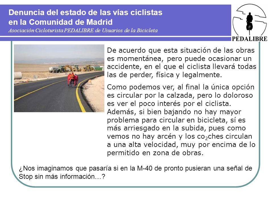 Denuncia del estado de las vías ciclistas en la Comunidad de Madrid Asociación Cicloturista PEDALIBRE de Usuarios de la Bicicleta De acuerdo que esta situación de las obras es momentánea, pero puede ocasionar un accidente, en el que el ciclista llevará todas las de perder, física y legalmente.