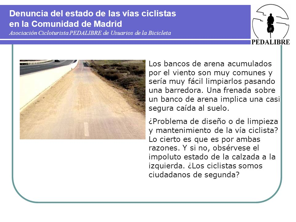 Denuncia del estado de las vías ciclistas en la Comunidad de Madrid Asociación Cicloturista PEDALIBRE de Usuarios de la Bicicleta El rebaje de los bordillos (sobre todo por la zona de Perales del Río) es inadecuado, como se puede ver en la imagen, especialmente teniendo en cuenta que es muy grande el número de ciclistas de carretera (con ruedas finas más sensibles a los baches y bordillos) que se desplaza por estas vías ciclistas interurbanas.