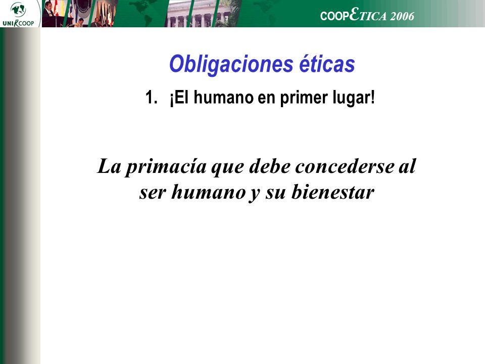 COOP E TICA 2006 Obligaciones éticas 1.¡El humano en primer lugar! La primacía que debe concederse al ser humano y su bienestar