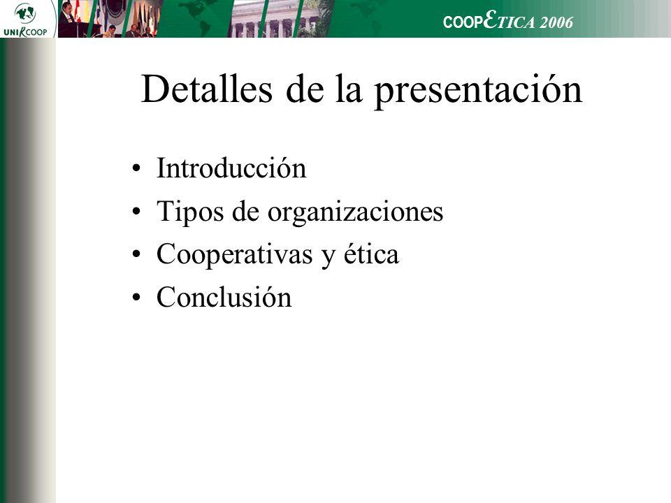 COOP E TICA 2006 Detalles de la presentación Introducción Tipos de organizaciones Cooperativas y ética Conclusión