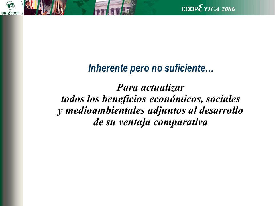 COOP E TICA 2006 Para actualizar todos los beneficios económicos, sociales y medioambientales adjuntos al desarrollo de su ventaja comparativa Inherente pero no suficiente…
