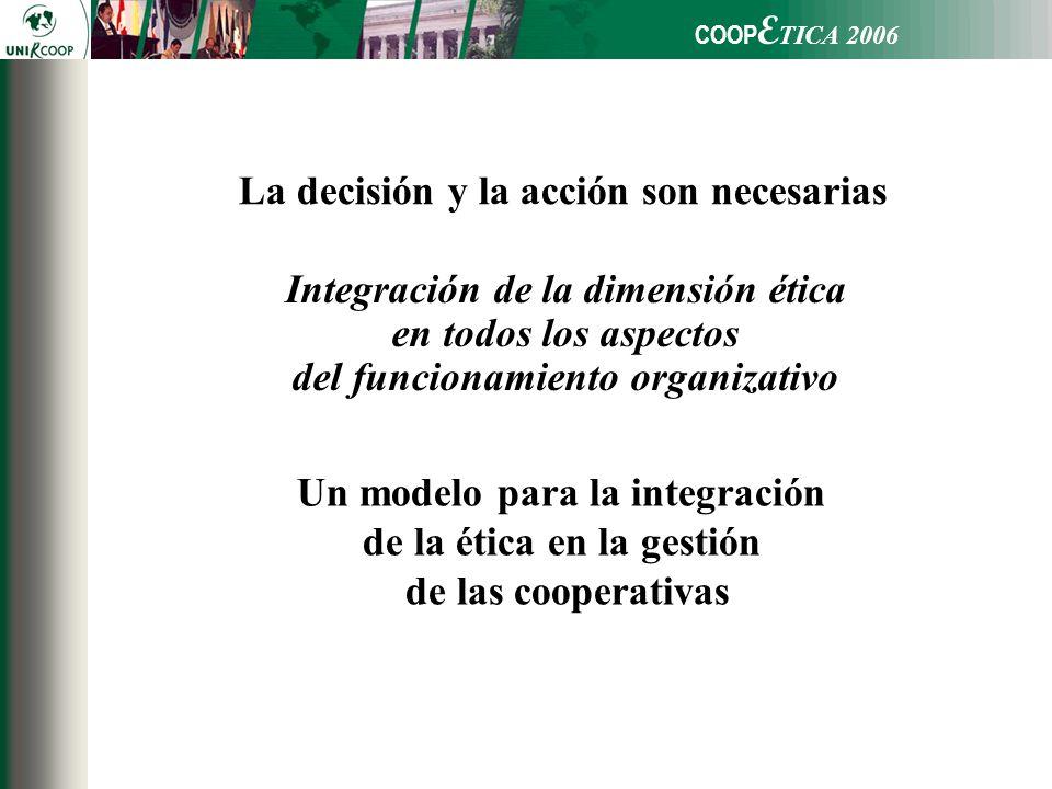 COOP E TICA 2006 Integración de la dimensión ética en todos los aspectos del funcionamiento organizativo Un modelo para la integración de la ética en la gestión de las cooperativas La decisión y la acción son necesarias